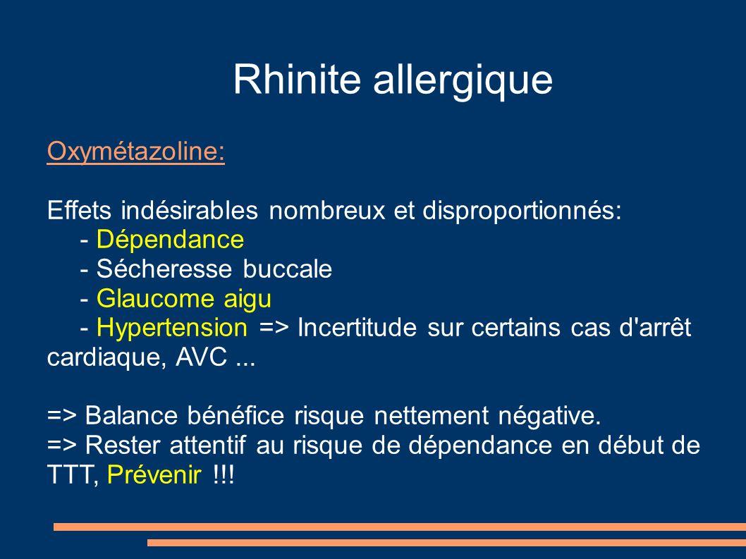 Rhinite allergique Oxymétazoline: Effets indésirables nombreux et disproportionnés: - Dépendance - Sécheresse buccale - Glaucome aigu - Hypertension => Incertitude sur certains cas d arrêt cardiaque, AVC...