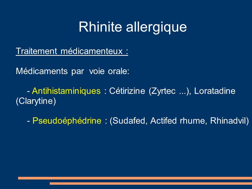 Rhinite allergique Traitement médicamenteux : Médicaments par voie orale: - Antihistaminiques : Cétirizine (Zyrtec...), Loratadine (Clarytine) - Pseudoéphédrine : (Sudafed, Actifed rhume, Rhinadvil)