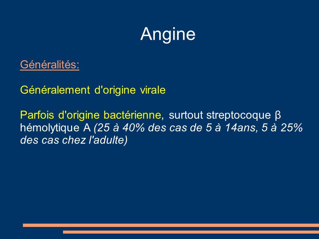 Angine Généralités: Généralement d origine virale Parfois d origine bactérienne, surtout streptocoque β hémolytique A (25 à 40% des cas de 5 à 14ans, 5 à 25% des cas chez l adulte)