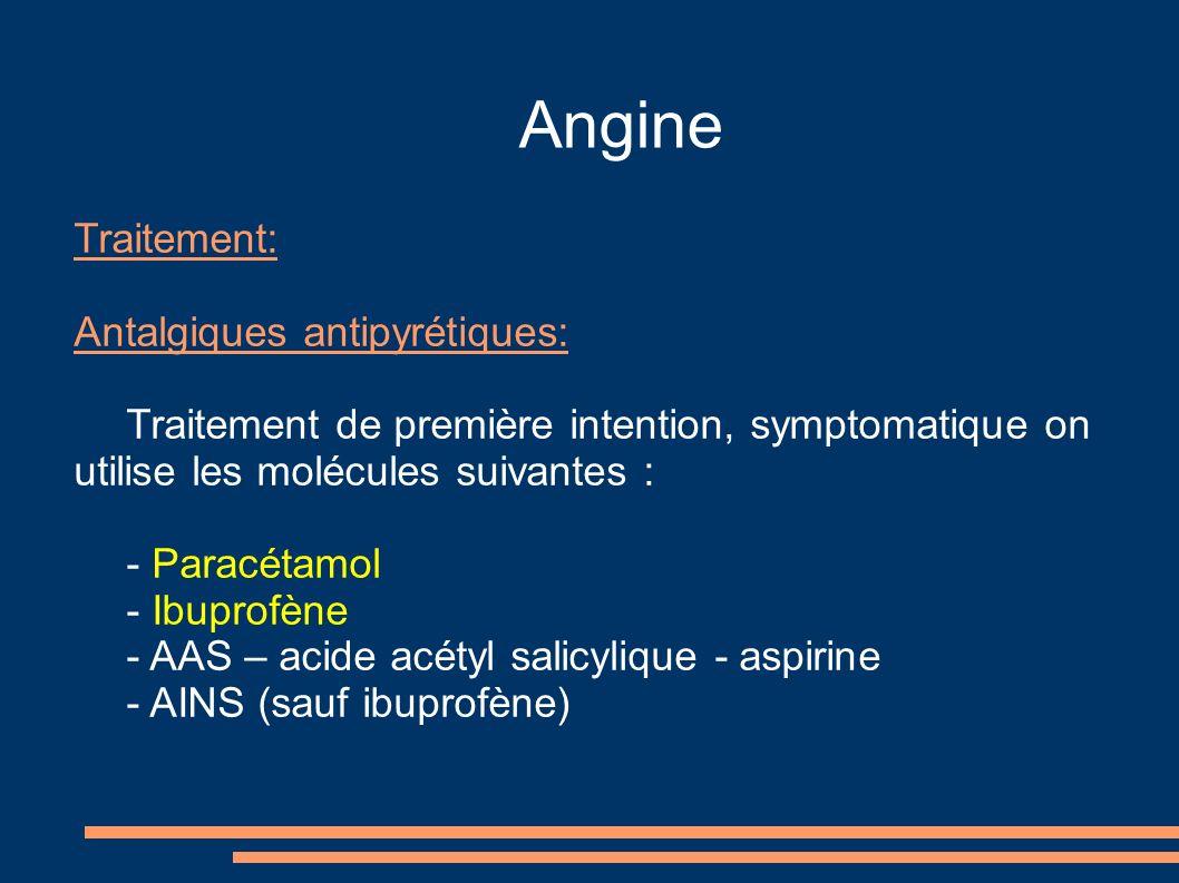 Angine Traitement: Antalgiques antipyrétiques: Traitement de première intention, symptomatique on utilise les molécules suivantes : - Paracétamol - Ibuprofène - AAS – acide acétyl salicylique - aspirine - AINS (sauf ibuprofène)