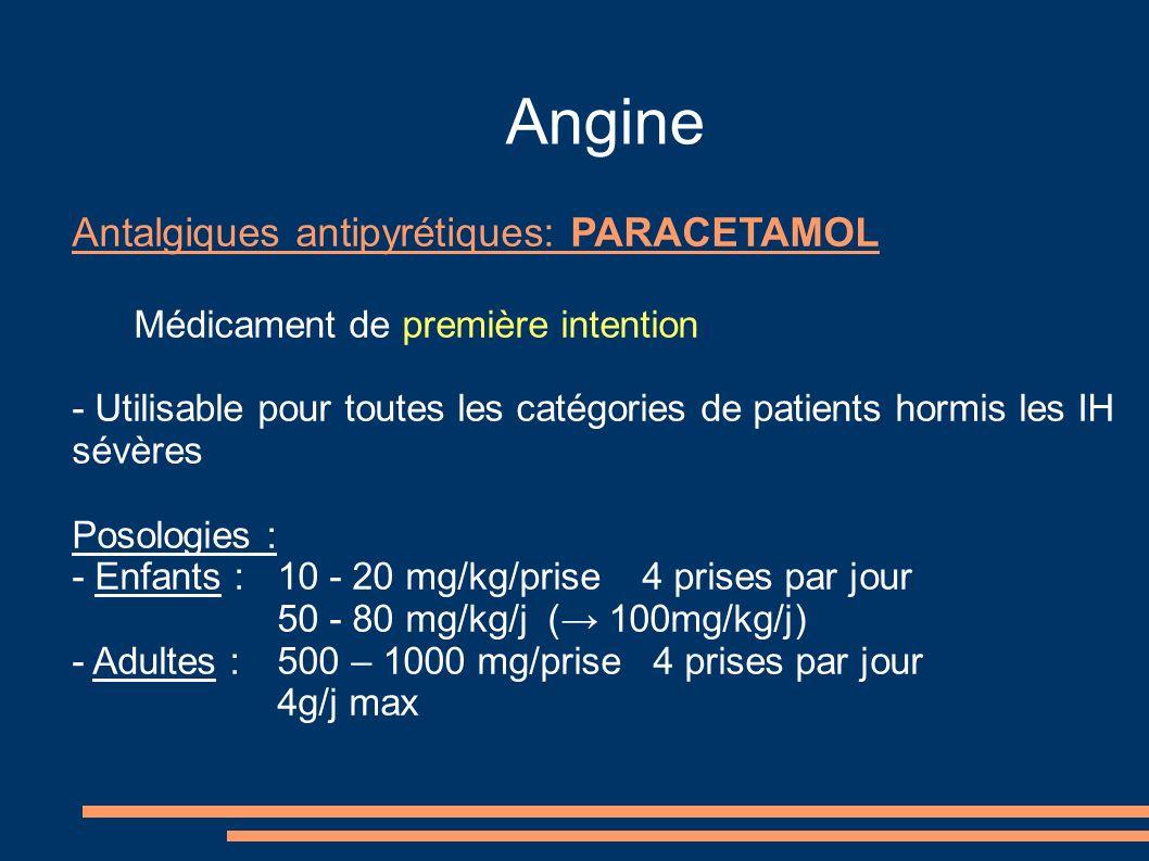 Angine Antalgiques antipyrétiques: PARACETAMOL Médicament de première intention - Utilisable pour toutes les catégories de patients hormis les IH sévères Posologies : - Enfants : 10 - 20 mg/kg/prise 4 prises par jour 50 - 80 mg/kg/j ( 100mg/kg/j) - Adultes : 500 – 1000 mg/prise 4 prises par jour 4g/j max