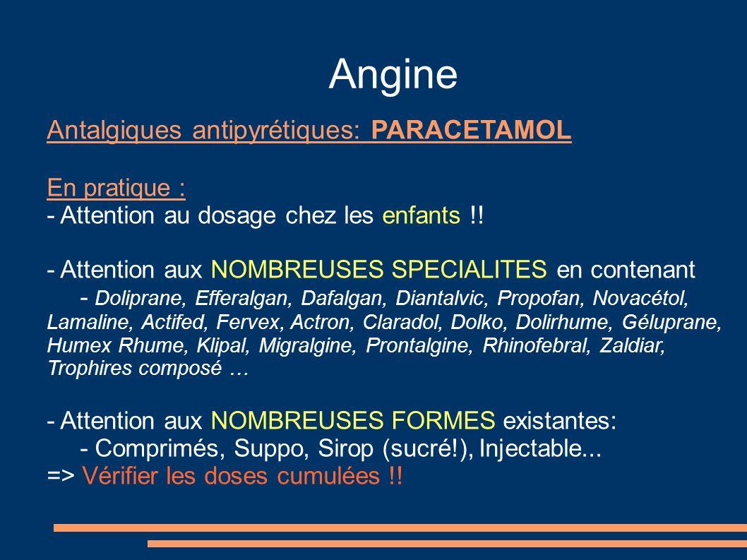 Angine Antalgiques antipyrétiques: PARACETAMOL En pratique : - Attention au dosage chez les enfants !! - Attention aux NOMBREUSES SPECIALITES en conte
