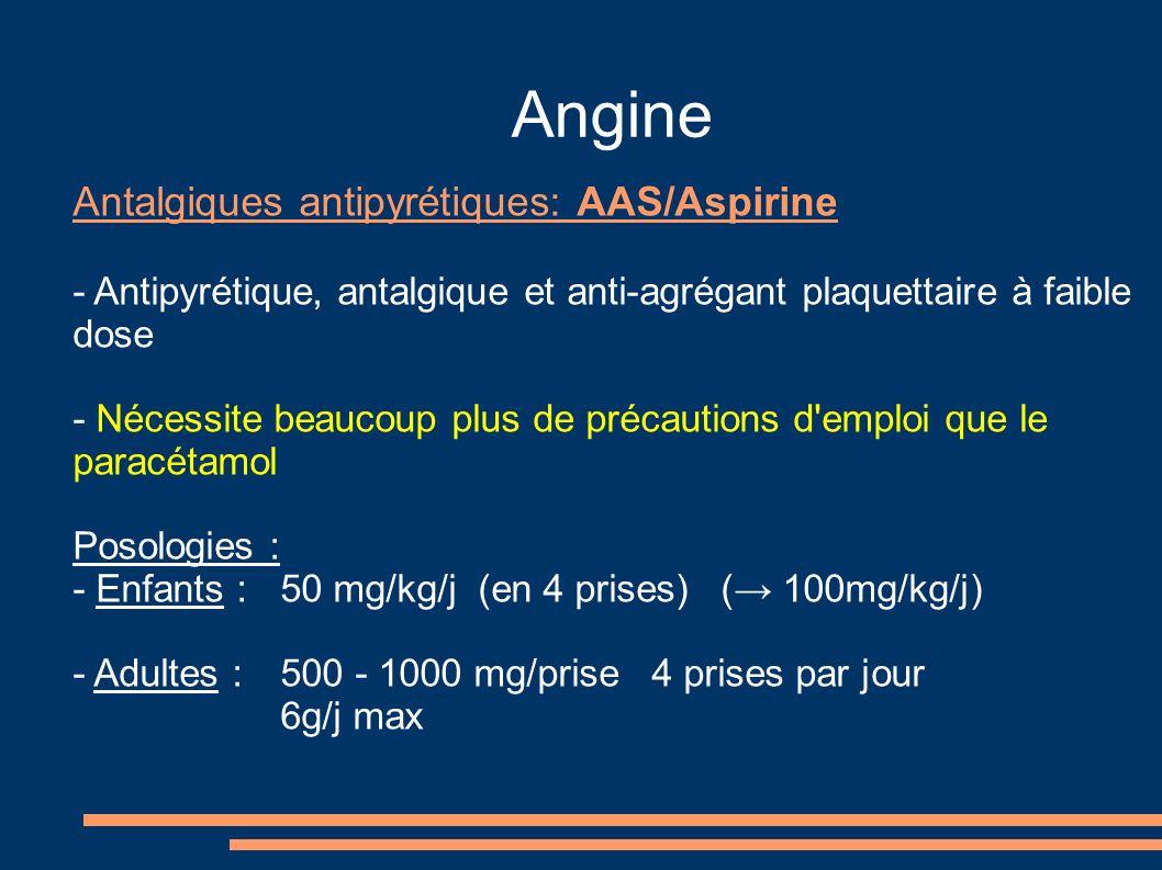 Angine Antalgiques antipyrétiques: AAS/Aspirine - Antipyrétique, antalgique et anti-agrégant plaquettaire à faible dose - Nécessite beaucoup plus de précautions d emploi que le paracétamol Posologies : - Enfants : 50 mg/kg/j (en 4 prises) ( 100mg/kg/j) - Adultes : 500 - 1000 mg/prise 4 prises par jour 6g/j max