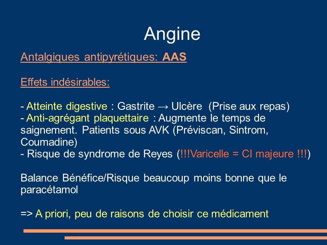Angine Antalgiques antipyrétiques: AAS Effets indésirables: - Atteinte digestive : Gastrite Ulcère (Prise aux repas) - Anti-agrégant plaquettaire : Au