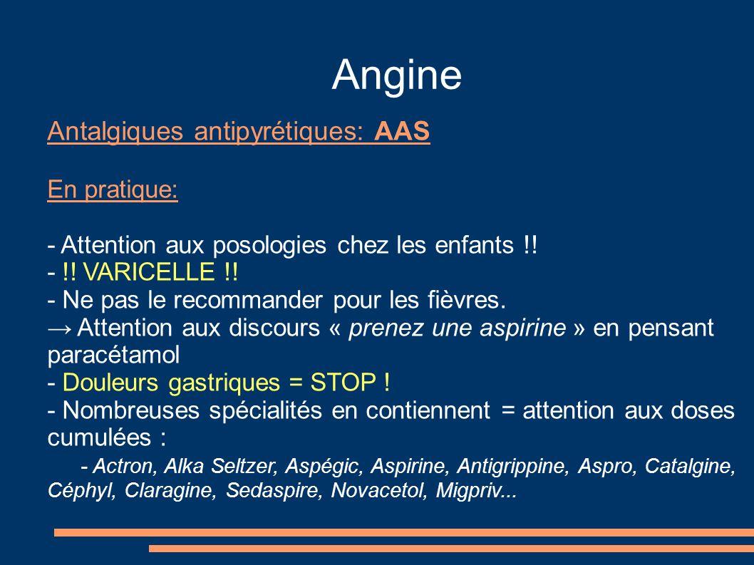 Angine Antalgiques antipyrétiques: AAS En pratique: - Attention aux posologies chez les enfants !! - !! VARICELLE !! - Ne pas le recommander pour les