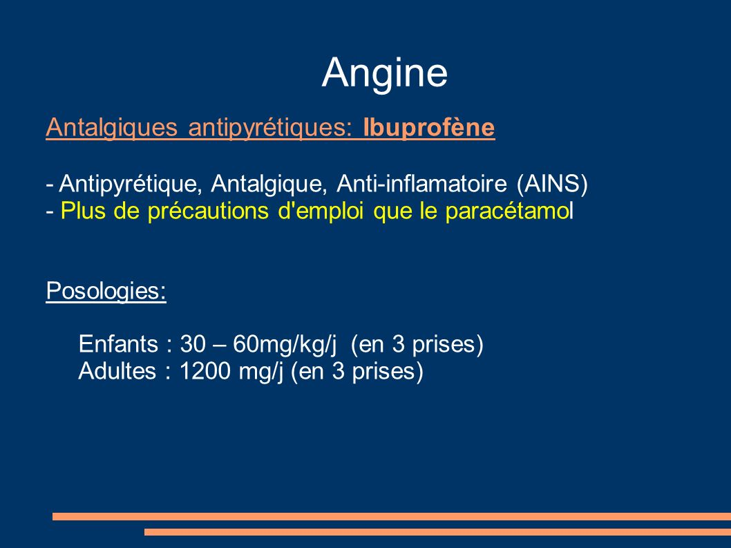 Angine Antalgiques antipyrétiques: Ibuprofène - Antipyrétique, Antalgique, Anti-inflamatoire (AINS) - Plus de précautions d'emploi que le paracétamol