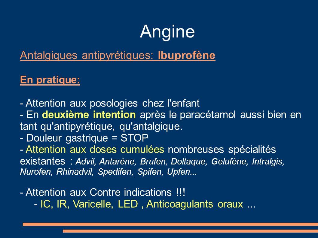 Angine Antalgiques antipyrétiques: Ibuprofène En pratique: - Attention aux posologies chez l enfant - En deuxième intention après le paracétamol aussi bien en tant qu antipyrétique, qu antalgique.