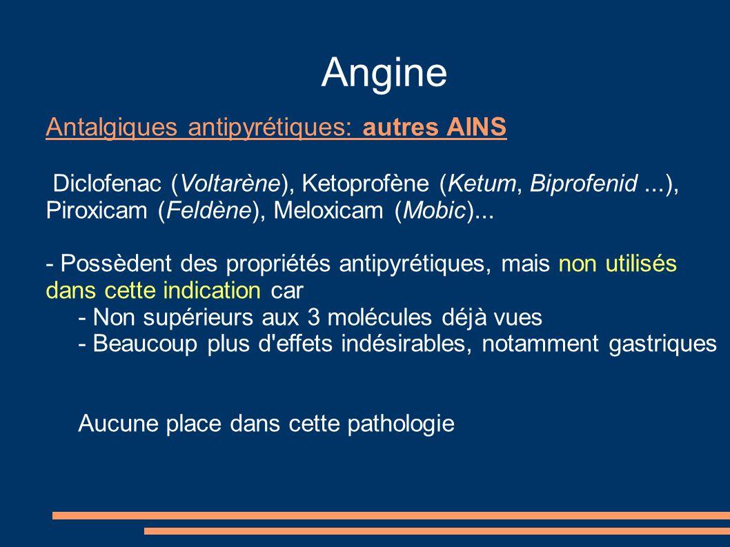 Angine Antalgiques antipyrétiques: autres AINS Diclofenac (Voltarène), Ketoprofène (Ketum, Biprofenid...), Piroxicam (Feldène), Meloxicam (Mobic)... -