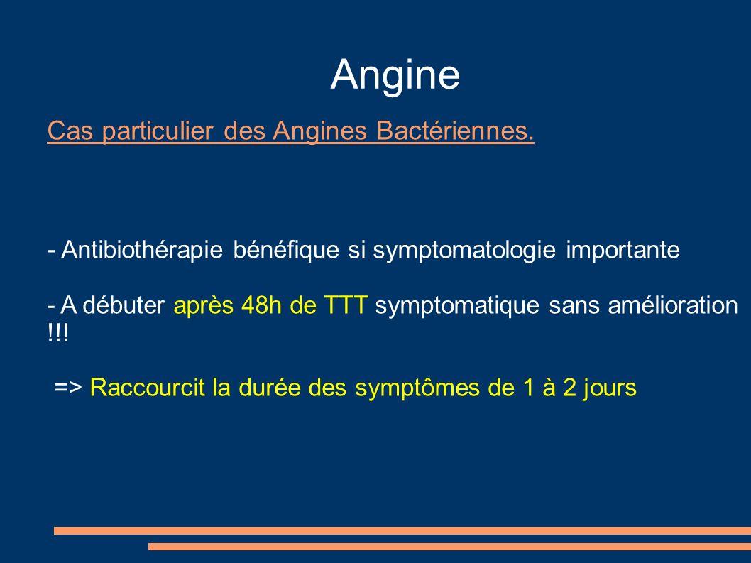 Angine Cas particulier des Angines Bactériennes. - Antibiothérapie bénéfique si symptomatologie importante - A débuter après 48h de TTT symptomatique