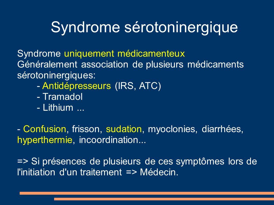 Syndrome sérotoninergique Syndrome uniquement médicamenteux Généralement association de plusieurs médicaments sérotoninergiques: - Antidépresseurs (IRS, ATC) - Tramadol - Lithium...