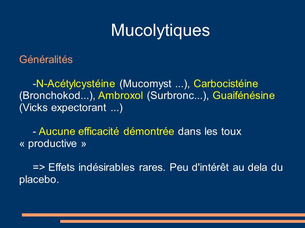 Mucolytiques Généralités -N-Acétylcystéine (Mucomyst...), Carbocistéine (Bronchokod...), Ambroxol (Surbronc...), Guaifénésine (Vicks expectorant...) - Aucune efficacité démontrée dans les toux « productive » => Effets indésirables rares.