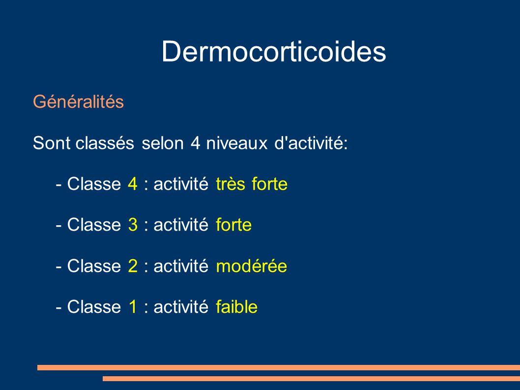 Dermocorticoides Généralités Sont classés selon 4 niveaux d activité: - Classe 4 : activité très forte - Classe 3 : activité forte - Classe 2 : activité modérée - Classe 1 : activité faible