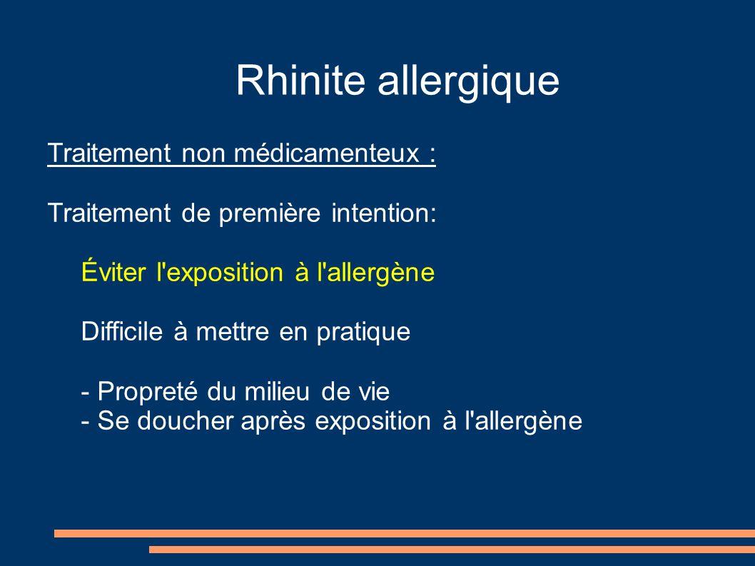 Rhinite allergique Traitement non médicamenteux : Traitement de première intention: Éviter l exposition à l allergène Difficile à mettre en pratique - Propreté du milieu de vie - Se doucher après exposition à l allergène