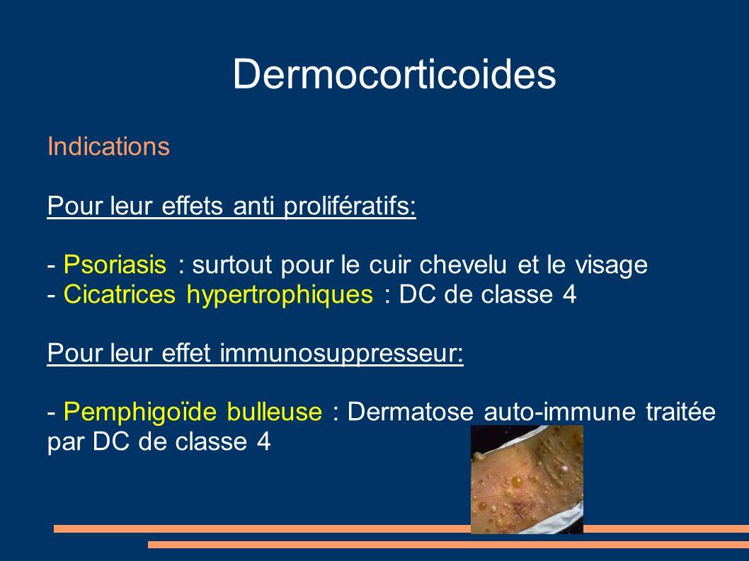 Dermocorticoides Indications Pour leur effets anti prolifératifs: - Psoriasis : surtout pour le cuir chevelu et le visage - Cicatrices hypertrophiques : DC de classe 4 Pour leur effet immunosuppresseur: - Pemphigoïde bulleuse : Dermatose auto-immune traitée par DC de classe 4