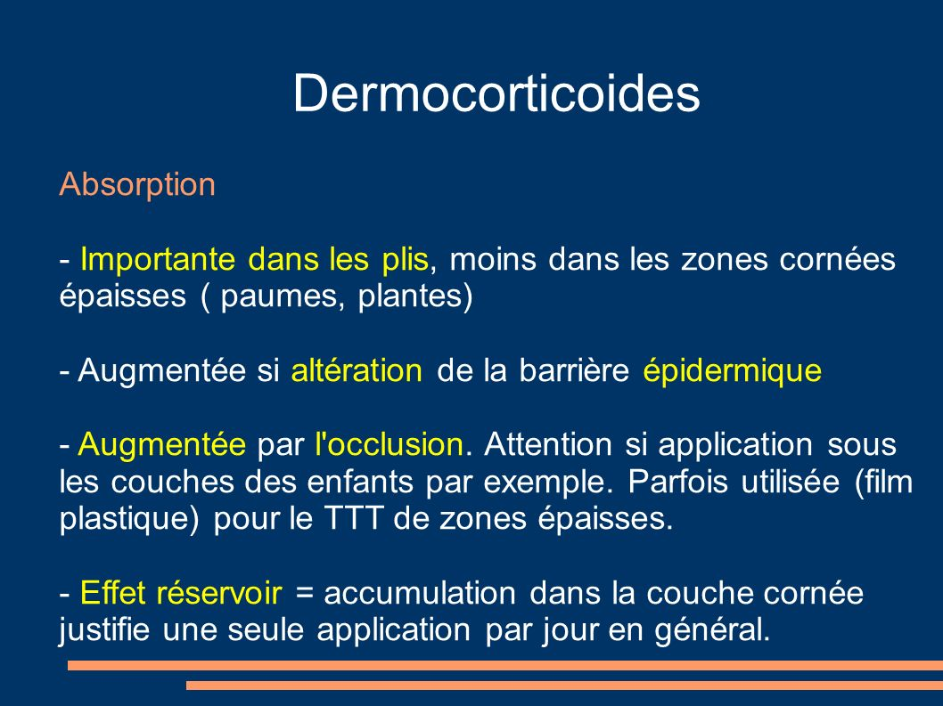 Dermocorticoides Absorption - Importante dans les plis, moins dans les zones cornées épaisses ( paumes, plantes) - Augmentée si altération de la barrière épidermique - Augmentée par l occlusion.