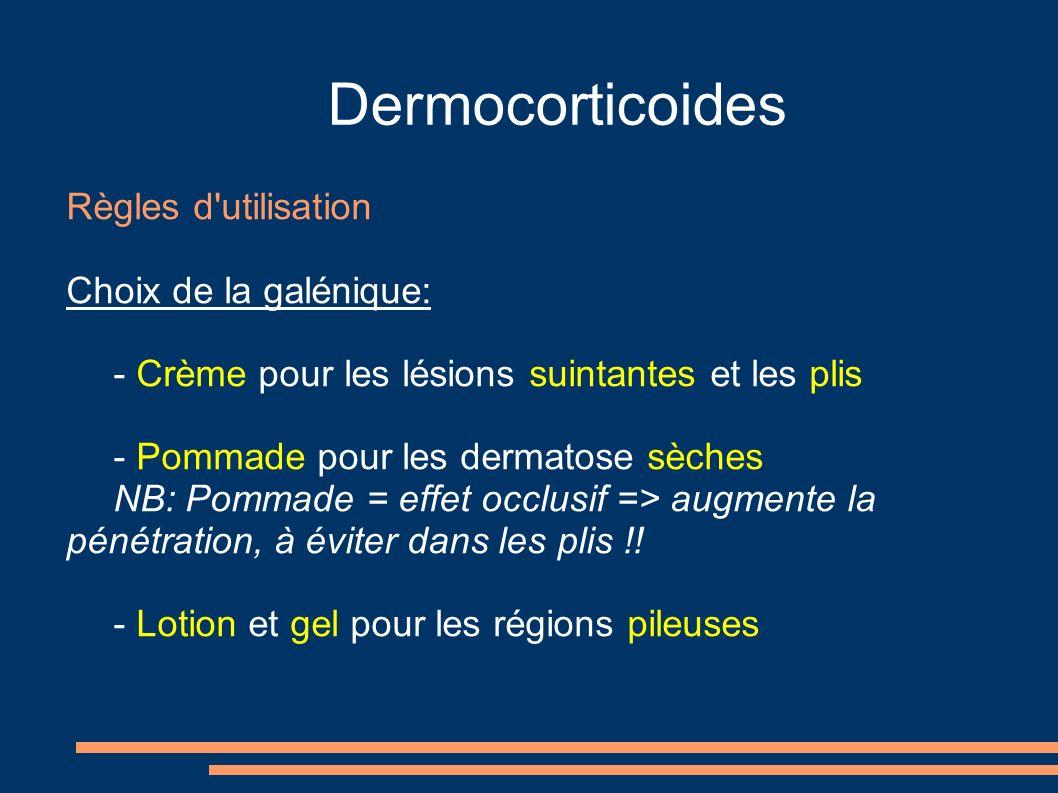 Dermocorticoides Règles d utilisation Choix de la galénique: - Crème pour les lésions suintantes et les plis - Pommade pour les dermatose sèches NB: Pommade = effet occlusif => augmente la pénétration, à éviter dans les plis !.