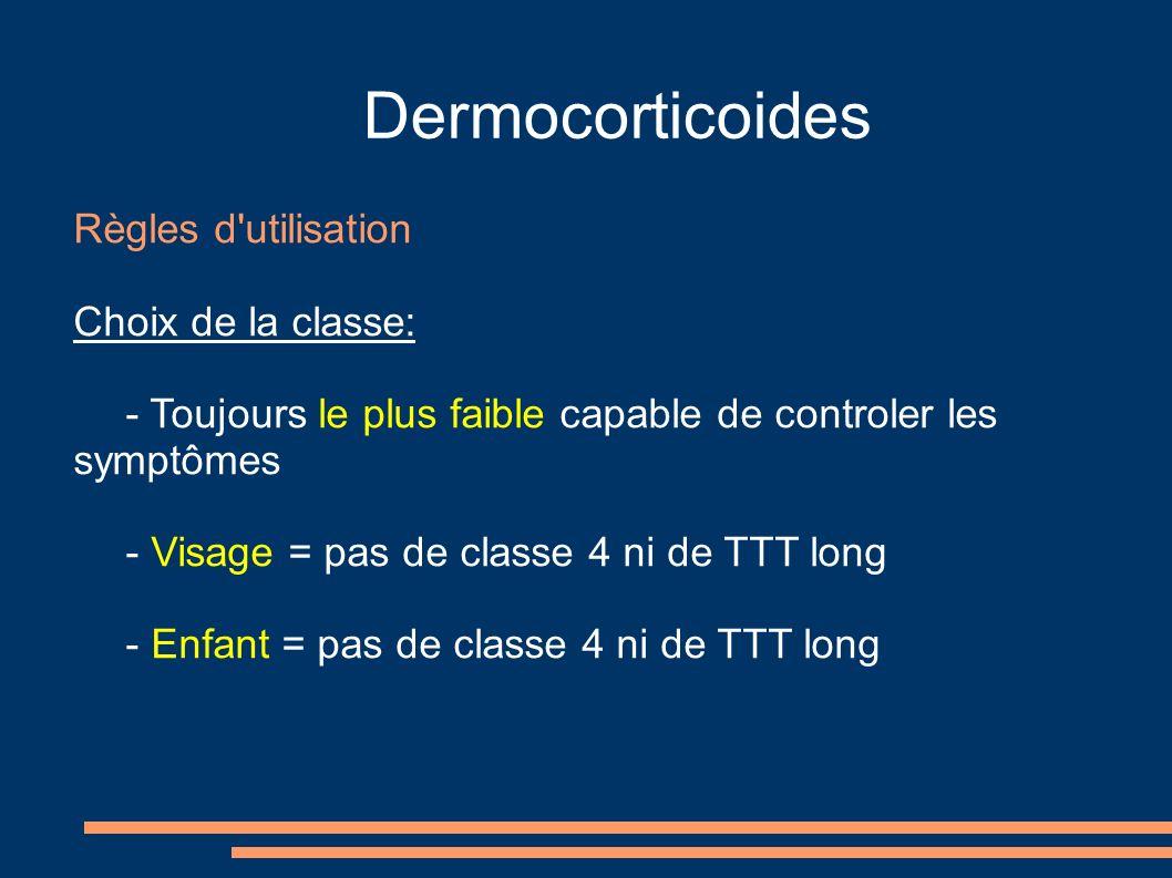 Dermocorticoides Règles d utilisation Choix de la classe: - Toujours le plus faible capable de controler les symptômes - Visage = pas de classe 4 ni de TTT long - Enfant = pas de classe 4 ni de TTT long