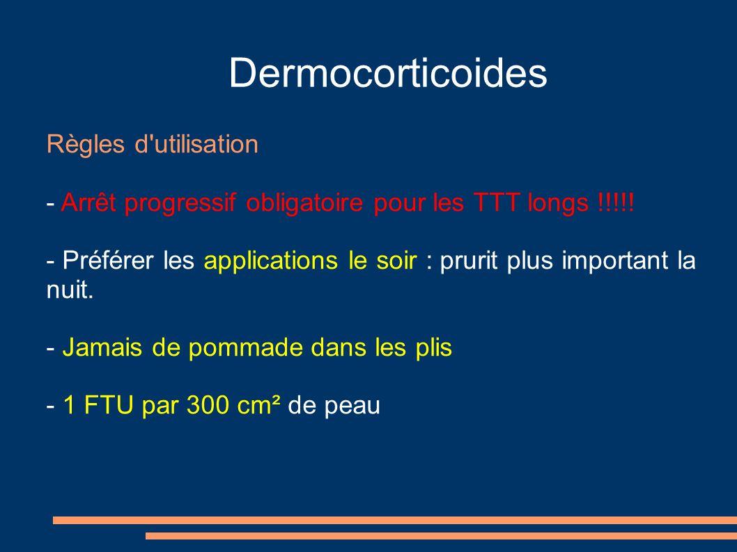 Dermocorticoides Règles d'utilisation - Arrêt progressif obligatoire pour les TTT longs !!!!! - Préférer les applications le soir : prurit plus import
