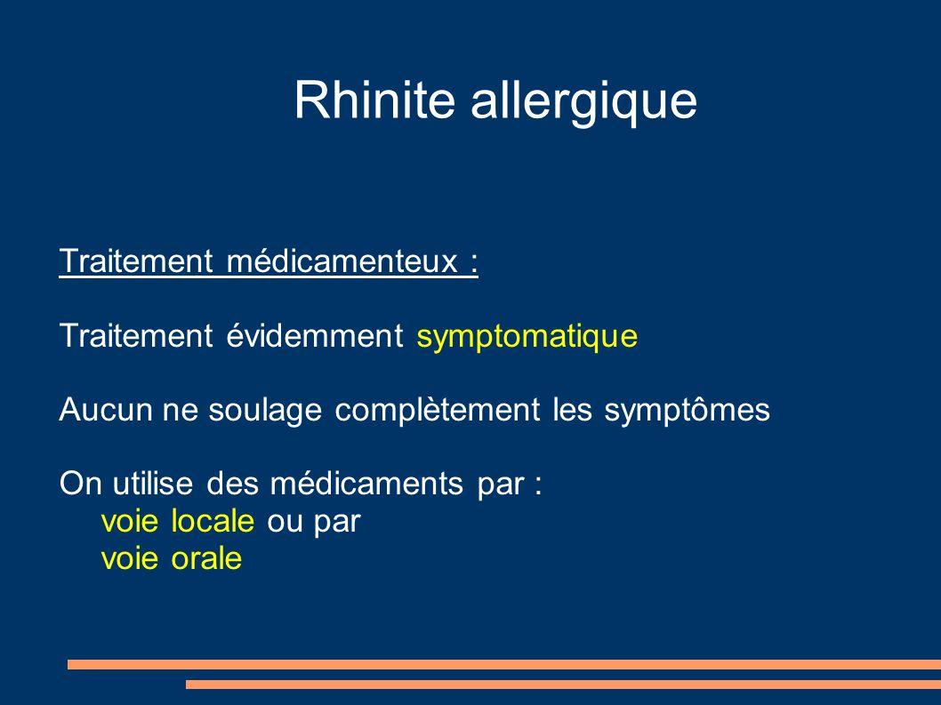 Rhinite allergique Traitement médicamenteux : Traitement évidemment symptomatique Aucun ne soulage complètement les symptômes On utilise des médicaments par : voie locale ou par voie orale