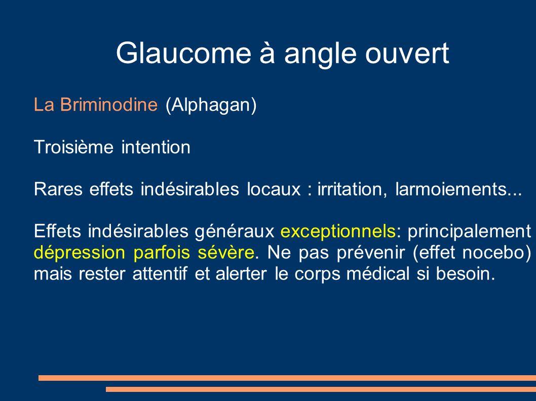 Glaucome à angle ouvert La Briminodine (Alphagan) Troisième intention Rares effets indésirables locaux : irritation, larmoiements... Effets indésirabl