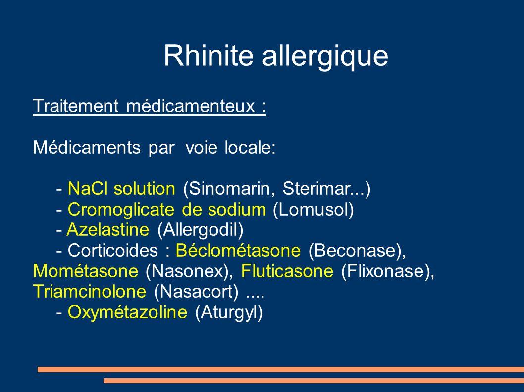 Rhinite allergique Traitement médicamenteux : Médicaments par voie locale: - NaCl solution (Sinomarin, Sterimar...) - Cromoglicate de sodium (Lomusol) - Azelastine (Allergodil) - Corticoides : Béclométasone (Beconase), Mométasone (Nasonex), Fluticasone (Flixonase), Triamcinolone (Nasacort)....