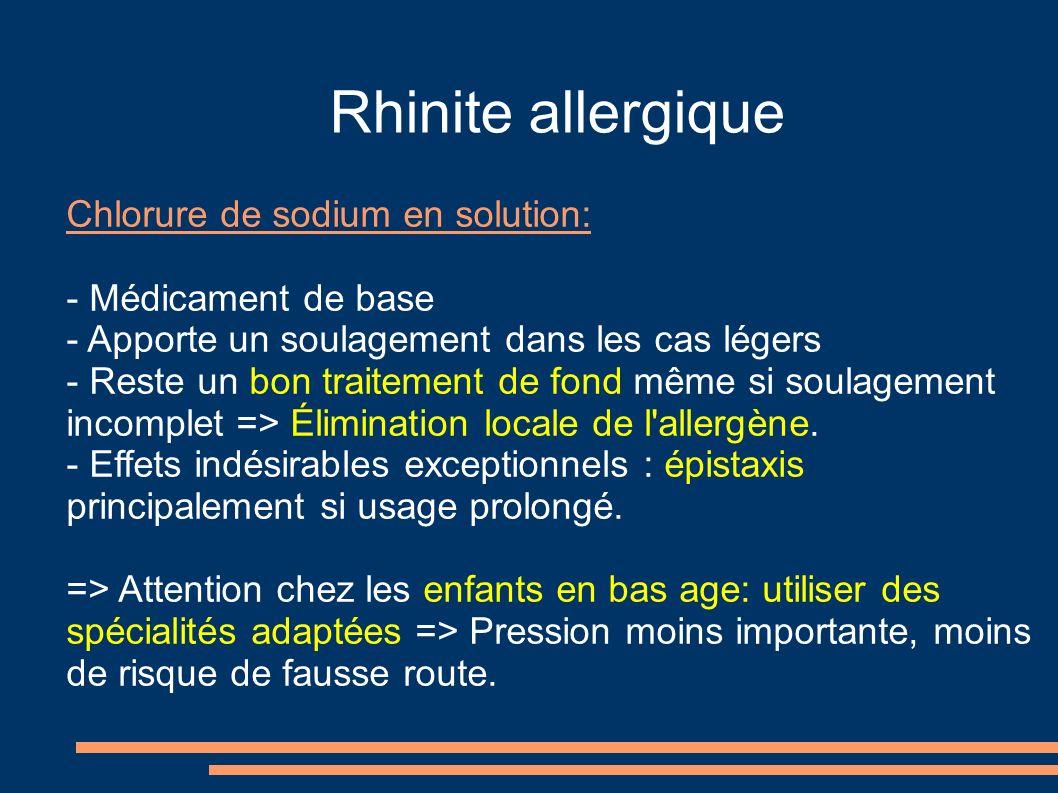 Rhinite allergique Chlorure de sodium en solution: - Médicament de base - Apporte un soulagement dans les cas légers - Reste un bon traitement de fond même si soulagement incomplet => Élimination locale de l allergène.