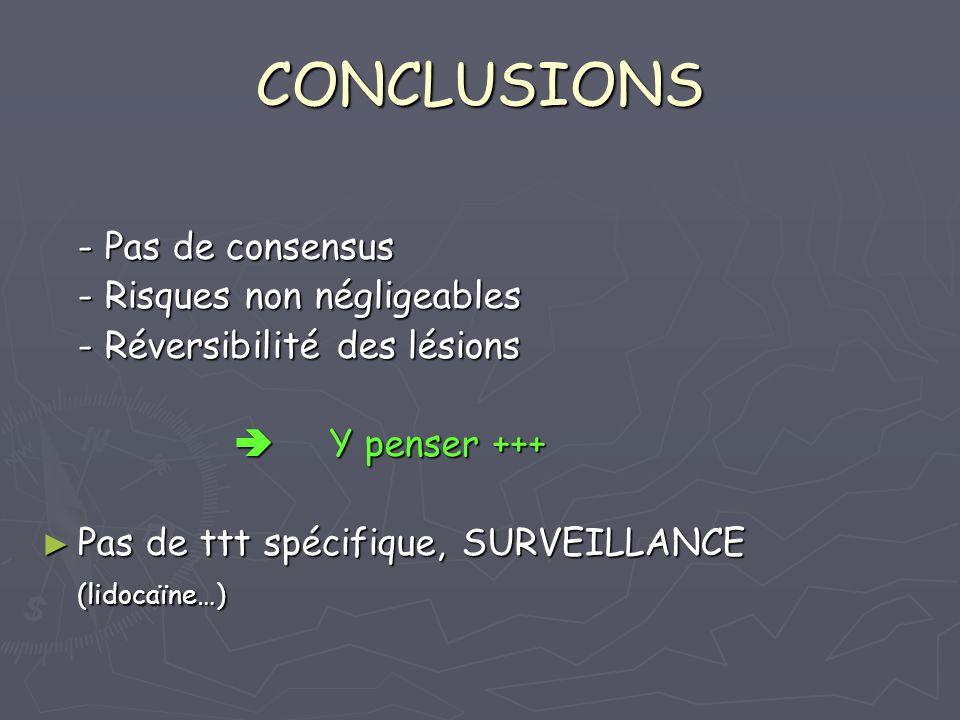 CONCLUSIONS - Pas de consensus - Risques non négligeables - Réversibilité des lésions Y penser +++ Y penser +++ Pas de ttt spécifique, SURVEILLANCE Pa