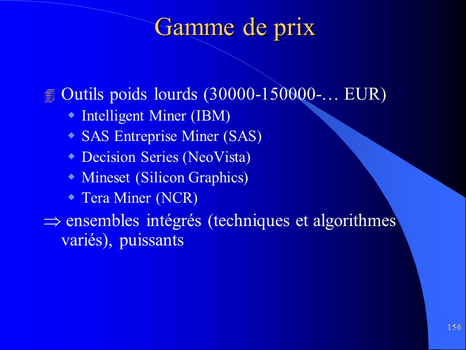 156 Gamme de prix 4 Outils poids lourds (30000-150000-… EUR) Intelligent Miner (IBM) SAS Entreprise Miner (SAS) Decision Series (NeoVista) Mineset (Si