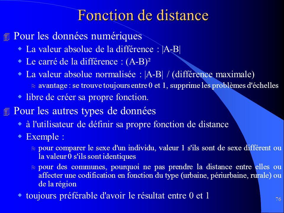 76 Fonction de distance 4 Pour les données numériques La valeur absolue de la différence : |A-B| Le carré de la différence : (A-B)² La valeur absolue