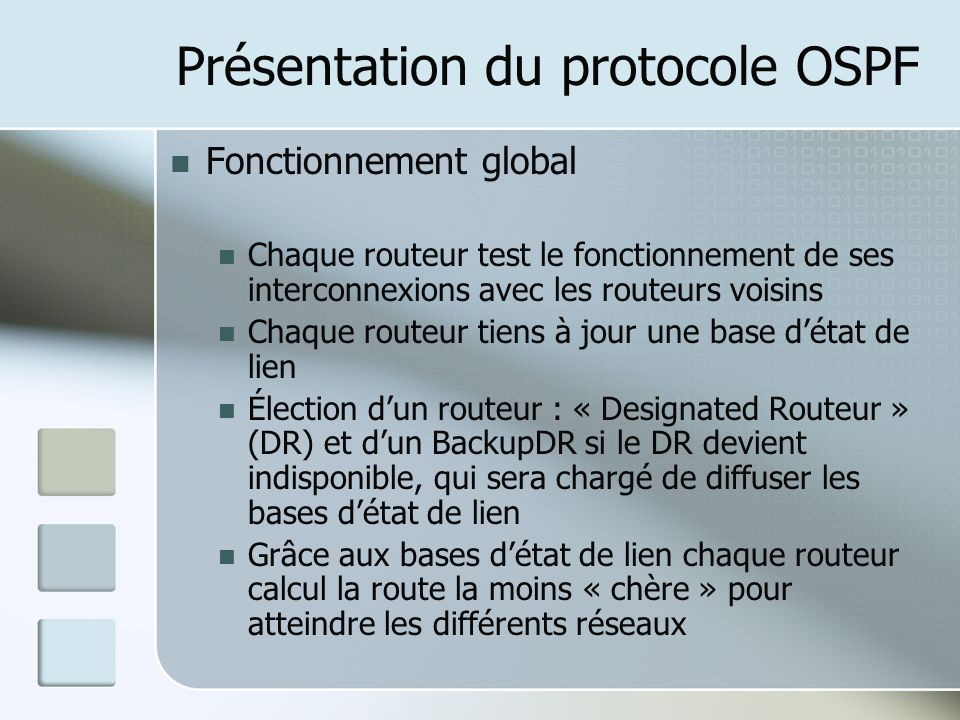 Présentation du protocole OSPF Fonctionnement global Chaque routeur test le fonctionnement de ses interconnexions avec les routeurs voisins Chaque routeur tiens à jour une base détat de lien Élection dun routeur : « Designated Routeur » (DR) et dun BackupDR si le DR devient indisponible, qui sera chargé de diffuser les bases détat de lien Grâce aux bases détat de lien chaque routeur calcul la route la moins « chère » pour atteindre les différents réseaux