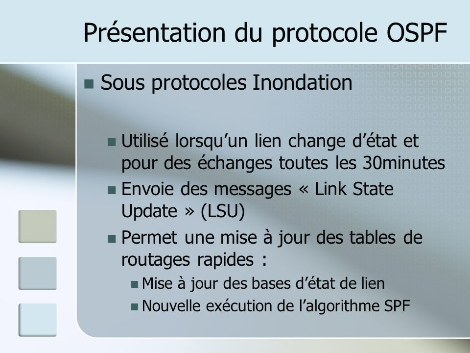 Présentation du protocole OSPF Sous protocoles Inondation Utilisé lorsquun lien change détat et pour des échanges toutes les 30minutes Envoie des messages « Link State Update » (LSU) Permet une mise à jour des tables de routages rapides : Mise à jour des bases détat de lien Nouvelle exécution de lalgorithme SPF