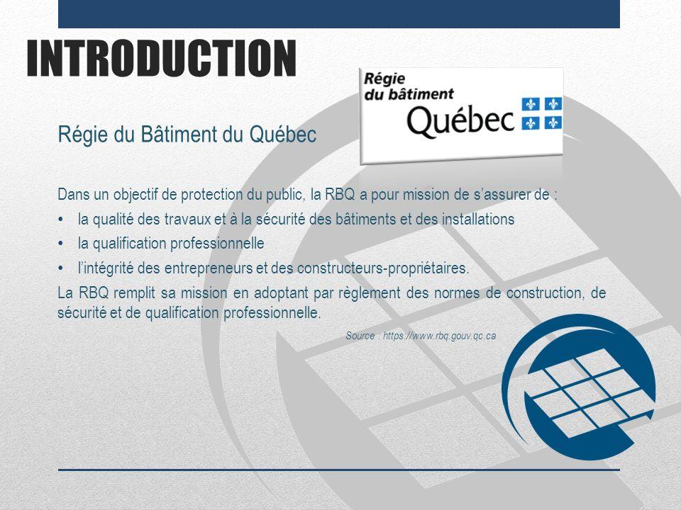 INTRODUCTION Régie du Bâtiment du Québec Dans un objectif de protection du public, la RBQ a pour mission de sassurer de : la qualité des travaux et à