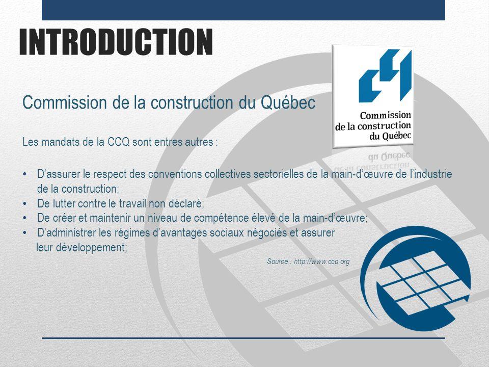INTRODUCTION Commission de la construction du Québec Les mandats de la CCQ sont entres autres : Dassurer le respect des conventions collectives sector