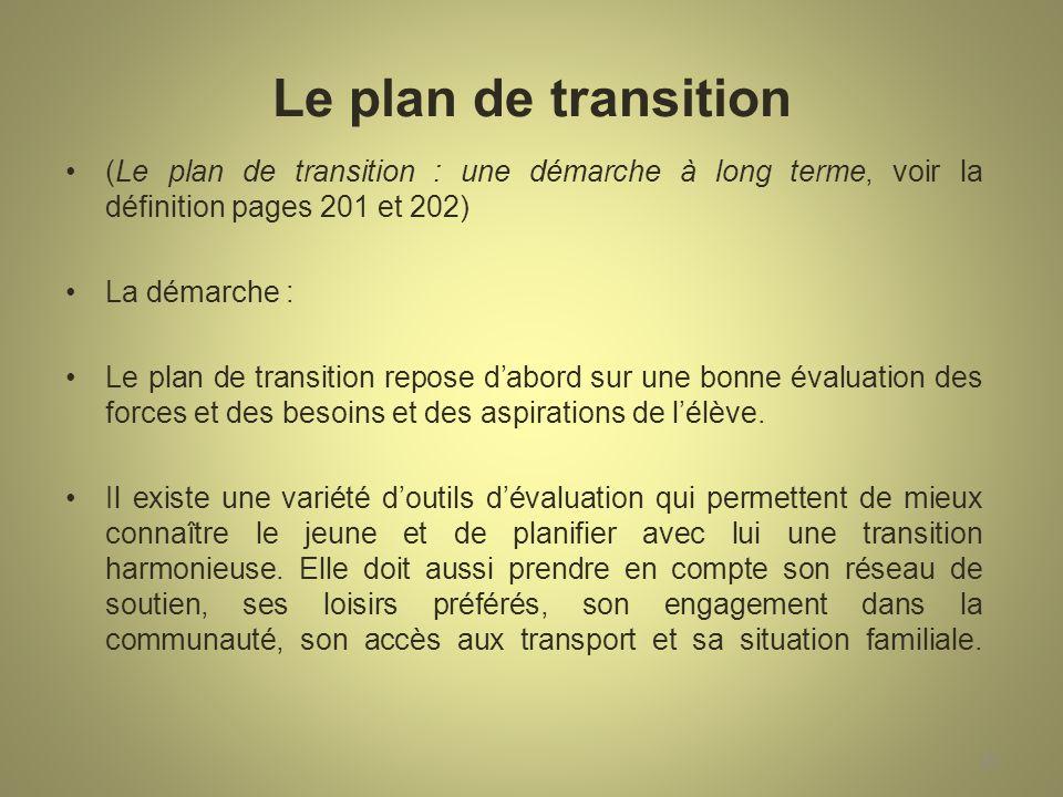 Le plan de transition (Le plan de transition : une démarche à long terme, voir la définition pages 201 et 202) La démarche : Le plan de transition repose dabord sur une bonne évaluation des forces et des besoins et des aspirations de lélève.