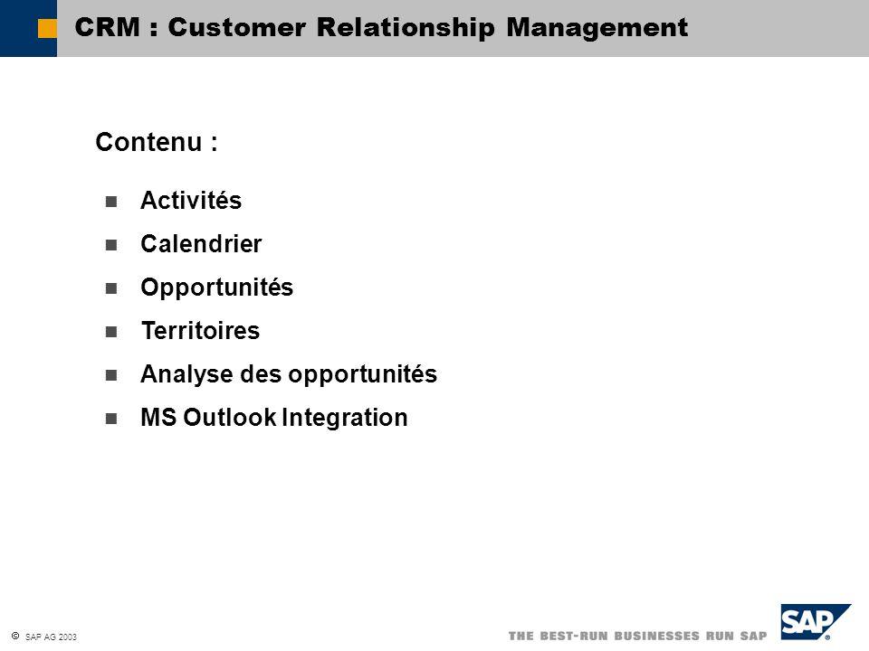 SAP AG 2003 de définir des territoires ; de gérer des activités ; d utiliser la fonctionnalité de calendrier ; d utiliser des opportunités pour étayer votre potentiel de vente ; d analyser le résultat de vos opportunités ; d utiliser MS Outlook Integration.