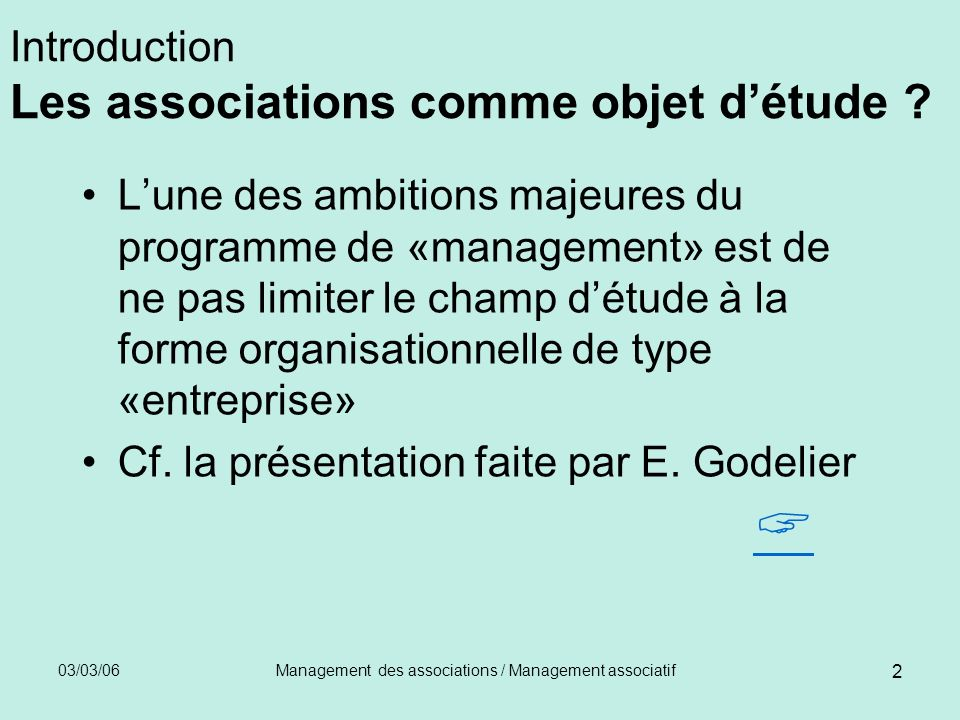 03/03/06Management des associations / Management associatif 2 Introduction Les associations comme objet détude ? Lune des ambitions majeures du progra