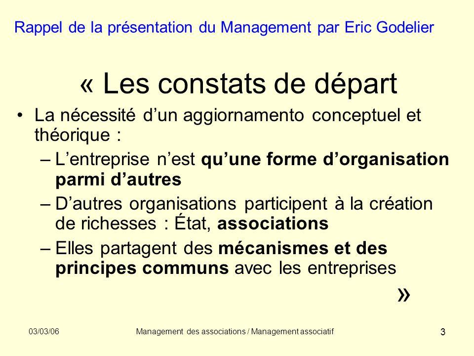 03/03/06Management des associations / Management associatif 14 Partie 3 : un management «spécifique» (31) La spécificité de la finalisation Nature du but visé : limportance du partage, de la solidarité, de la mise en commun dans la création de valeur aux membres ou à la collectivité.