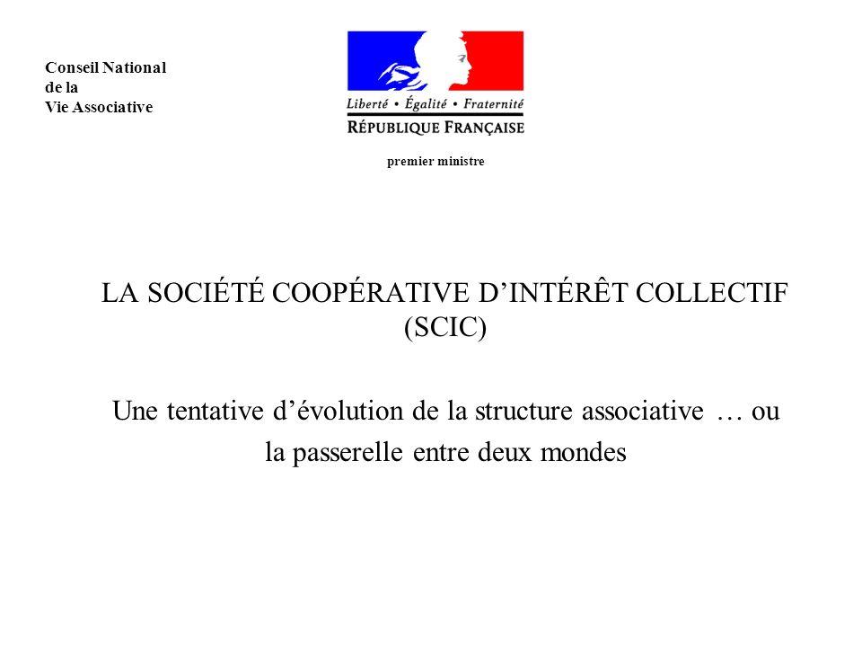 LA SOCIÉTÉ COOPÉRATIVE DINTÉRÊT COLLECTIF (SCIC) Une tentative dévolution de la structure associative … ou la passerelle entre deux mondes premier ministre Conseil National de la Vie Associative