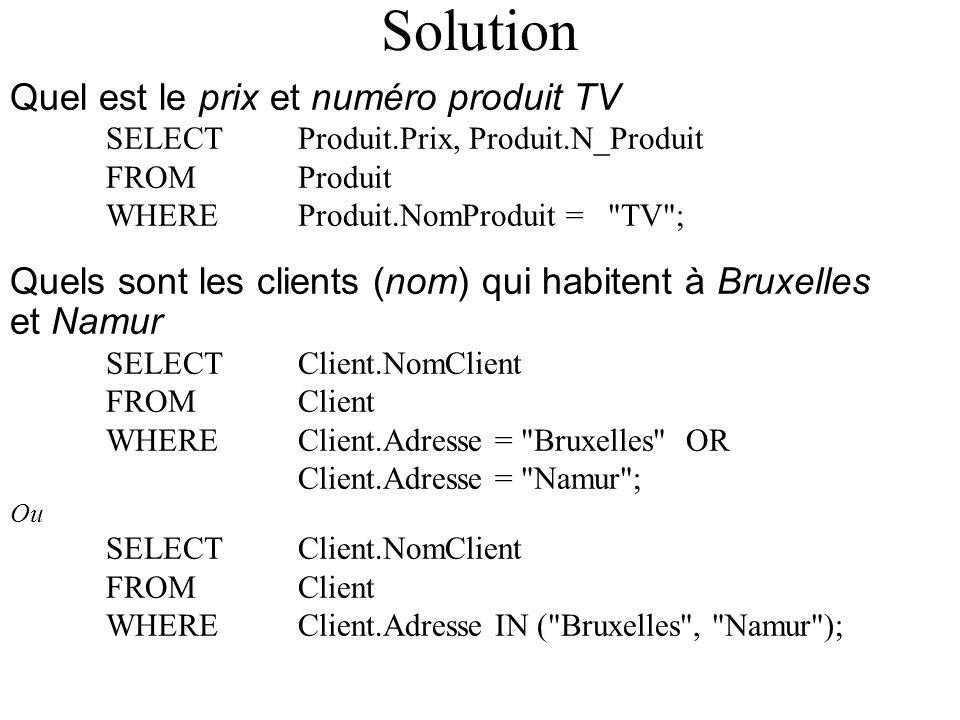 Solution Quel est le prix et numéro produit TV SELECT Produit.Prix, Produit.N_Produit FROM Produit WHERE Produit.NomProduit = TV ; Quels sont les clients (nom) qui habitent à Bruxelles et Namur SELECT Client.NomClient FROM Client WHERE Client.Adresse = Bruxelles OR Client.Adresse = Namur ; Ou SELECT Client.NomClient FROM Client WHERE Client.Adresse IN ( Bruxelles , Namur );