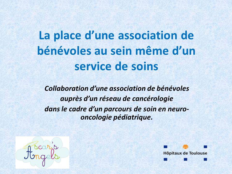 La place dune association de bénévoles au sein même dun service de soins Collaboration dune association de bénévoles auprès dun réseau de cancérologie dans le cadre dun parcours de soin en neuro- oncologie pédiatrique.