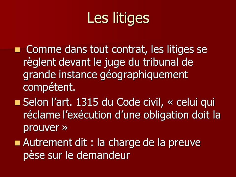 Les litiges Comme dans tout contrat, les litiges se règlent devant le juge du tribunal de grande instance géographiquement compétent. Comme dans tout