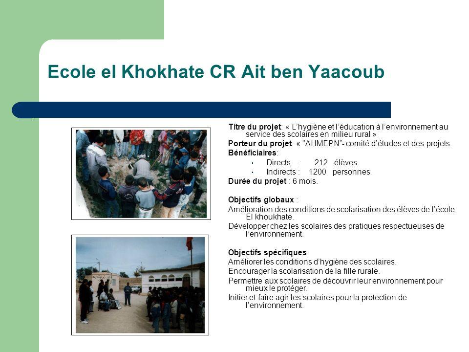 Ecole el Khokhate CR Ait ben Yaacoub Titre du projet: « Lhygiène et léducation à lenvironnement au service des scolaires en milieu rural » Porteur du projet: « AHMEPN- comité détudes et des projets.