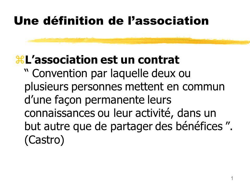 1 Une définition de lassociation zLassociation est un contrat Convention par laquelle deux ou plusieurs personnes mettent en commun dune façon permanente leurs connaissances ou leur activité, dans un but autre que de partager des bénéfices.