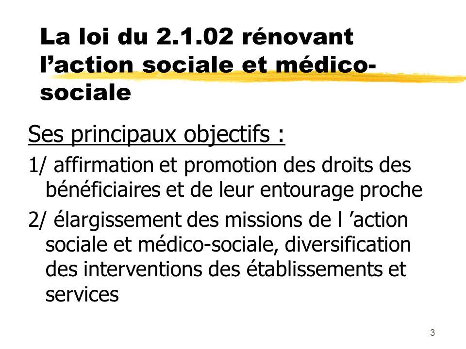 3 La loi du 2.1.02 rénovant laction sociale et médico- sociale Ses principaux objectifs : 1/ affirmation et promotion des droits des bénéficiaires et de leur entourage proche 2/ élargissement des missions de l action sociale et médico-sociale, diversification des interventions des établissements et services