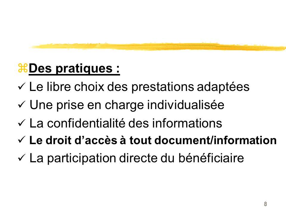 8 zDes pratiques : Le libre choix des prestations adaptées Une prise en charge individualisée La confidentialité des informations Le droit daccès à tout document/information La participation directe du bénéficiaire