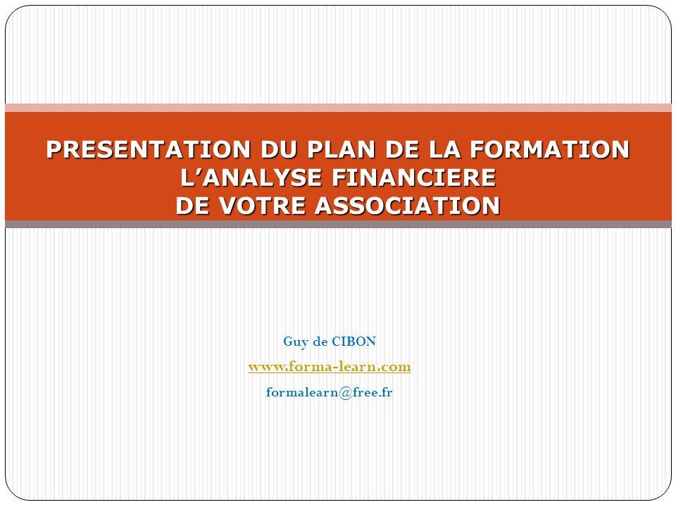 Guy de CIBON www.forma-learn.com formalearn@free.fr PRESENTATION DU PLAN DE LA FORMATION LANALYSE FINANCIERE DE VOTRE ASSOCIATION