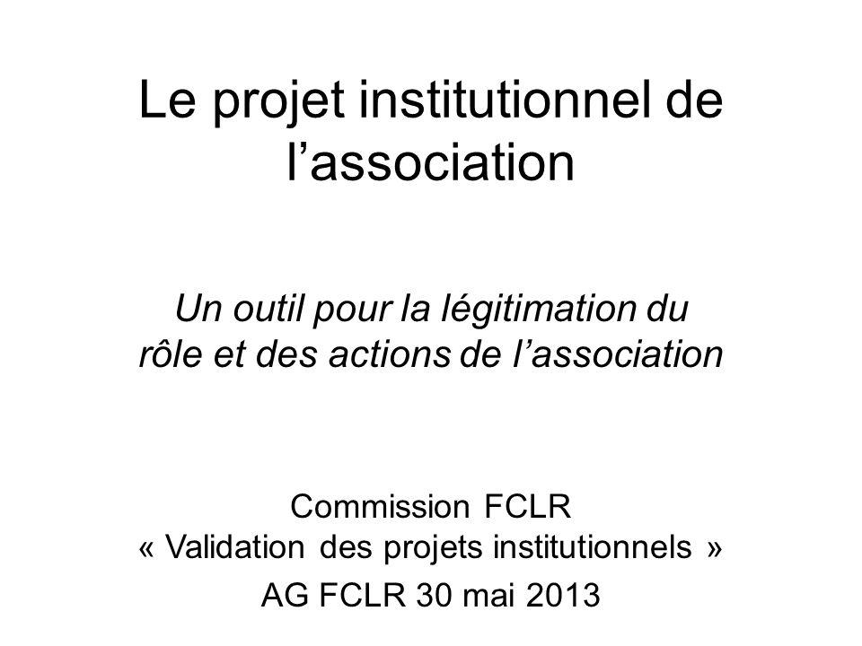 Le projet institutionnel de lassociation Un outil pour la légitimation du rôle et des actions de lassociation Commission FCLR « Validation des projets institutionnels » AG FCLR 30 mai 2013