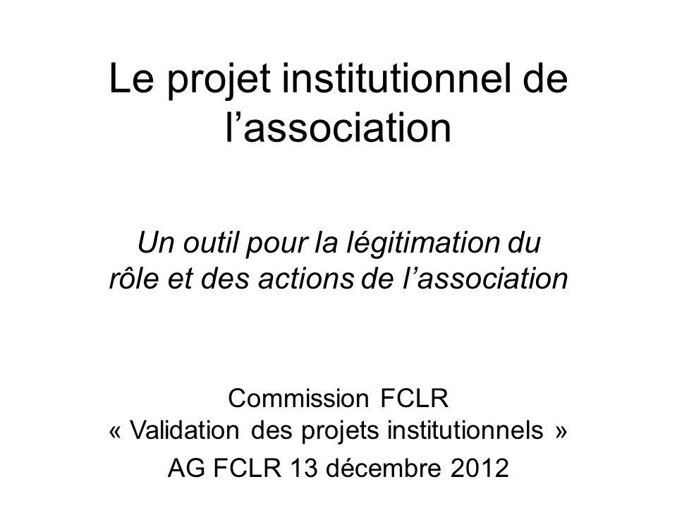 Le projet institutionnel de lassociation Un outil pour la légitimation du rôle et des actions de lassociation Commission FCLR « Validation des projets institutionnels » AG FCLR 13 décembre 2012
