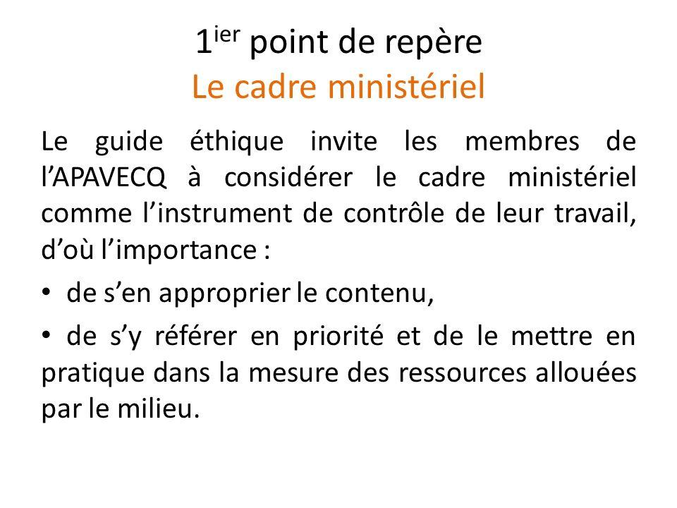 1 ier point de repère Le cadre ministériel Le guide éthique invite les membres de lAPAVECQ à considérer le cadre ministériel comme linstrument de cont