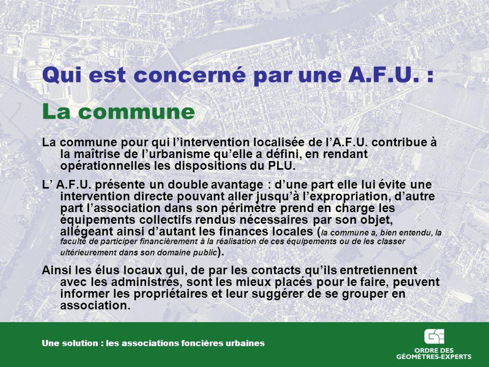 Qui est concerné par une A.F.U. : La commune Une solution : les associations foncières urbaines La commune pour qui lintervention localisée de lA.F.U.